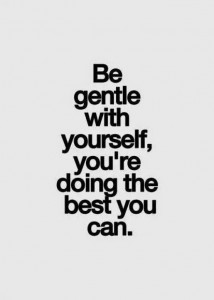 Be gentle with yourself, your doing the best you can